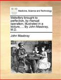 Midwifery Brought to Perfection, by Manual Operation; Illustrated in a Lecture, by John Maubray, M D, John Maubray, 1170572286