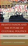 Frantz Fanon and the Future of Cultural Politics : Finding Something Different, Alessandrini, Anthon, 073917228X