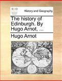 The History of Edinburgh by Hugo Arnot, Hugo Arnot, 1140922289