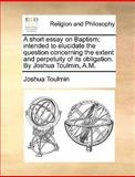 A Short Essay on Baptism; Intended to Elucidate the Question Concerning the Extent and Perpetuity of Its Obligation by Joshua Toulmin, a M, Joshua Toulmin, 1170552285