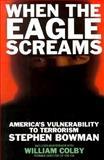 When the Eagle Screams : America's Vulnerability to Terrorism, Bowman, Stephen, 1559722282