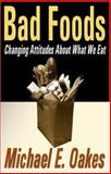 Bad Foods : Changing Attitudes about What We Eat, Oakes, Michael E. and Oakes, Michael, 0765802287