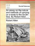 An Essay on the Nature and Methods of Carrying on a Trade to the South-Sea by Robert Allen, Robert Allen, 1140842285