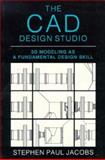 The CAD Design Studio : 3D Modeling As a Fundamental Design Skill, Jacobs, Stephen, 0070322287
