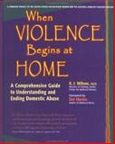 When Violence Begins At Home : A Comprehensive Guide to Understanding and Ending Domestic Abuse, Wilson, Karen, 0897932285