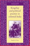Kingship and Political Practice in Colonial India, Price, Pamela G., 0521052297