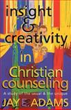 Insight and Creativity in Christian Counseling : A Study of the Usual and the Unique, Adams, Jay Edward, 1889032298