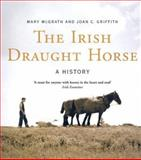 The Irish Draught Horse, Mary McGrath and Joan C. Griffith, 190517229X
