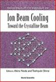 Ion Beam Cooling : Toward the Crystalline Beam, Akira Noda, Toshiyuki Shirai, 9812382291