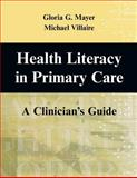 Health Literacy in Primary Care : A Clinician's Guide, Mayer, Gloria G. and Villaire, Michael, 0826102298