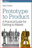 Prototype to Product : A Practical Guide for Getting to Market, Cohen, Alan, 144936229X