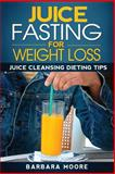 Juice Fasting for Weight Loss: Juice Cleansing Dieting Tips, Barbara Moore, 1490532293