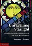 Unravelling Starlight : William and Margaret Huggins and the Rise of the New Astronomy, Becker, Barbara J., 110700229X