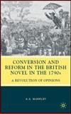 Conversion and Reform in the British Novel in the 1790s : A Revolution of Opinions, Markley, Arnold A., 0230612296