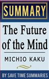 The Future of the Mind: the Scientific Quest to Understand, Enhance, and Empower the Mind by Michio Kaku -- Summary, Review and Analysis, Save Summaries, 1497392292