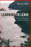 Learning to Leave : The Irony of Schooling in a Coastal Community, Corbett, Michael, 1552662292