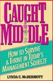 Caught in the Middle : How to Survive and Thrive in Today's Management Squeeze, McDermott, Lynda C., 013121229X