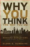 Why You Think the Way You Do : The Story of Western Worldviews from Rome to Home, Sunshine, Glenn S. and Sunshine, Glenn, 0310292301