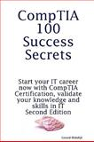 CompTIA 100 Success Secrets - Start your IT career now with CompTIA Certification, validate your knowledge and skills in IT - Second Edition, Gerard Blokdijk, 1742442307