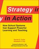 Strategy in Action : How School Systems Can Support Powerful Learning and Teaching, Curtis, Rachel E. and City, Elizabeth A., 1934742309