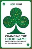 Changing the Food Game : Sustainable Agriculture and Our Failing Food Systems, Simons, Lucas, 1783532300