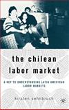 The Chilean Labor Market : A Key to Understanding Latin American Labor Markets, Sehnbruch, Kirsten and Sehnbruch, Kristen, 1403972303