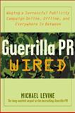 Guerilla PR Wired : Waging a Successful Publicity Campaign Online, Offline, and Everywhere in Between, Levine, Michael K., 0071382313