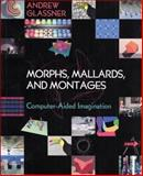 Morphs, Mallards, and Montages : Computer-Aided Imagination, Glassner, Andrew S., 1568812310