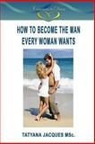 How to Become the Man Every Woman Wants, Tatyana Jacques, 149431231X