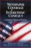 Newspaper Coverage of Interethnic Conflict : Competing Visions of America, Shah, Hemant and Thornton, Michael C., 0803972318