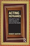 Acting Reframes : Using NLP to Make Better Decisions in and Out of the Theatre, Barton, Robert, 0415592321