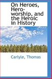 On Heroes, Hero-Worship, and the Heroic in History, Thomas Carlyle, 1110302320