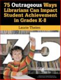 75 Outrageous Ways Librarians Can Impact Student Achievement in Grades K-8, Laurie Noble Thelen, 1586832328