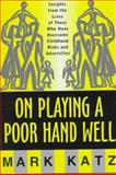 On Playing a Poor Hand Well : Insights from the Lives of Those Who Have Overcome Childhood Risks and Adversities, Katz, Mark, 0393702324