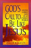 God's Call to Be Like Jesus : Living a Holy Life in an Unholy World, Kendall, David W., 0893672327