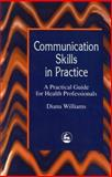 Communication Skills in Practice : A Practical Guide for Health Professionals, Williams, Diana, 1853022322