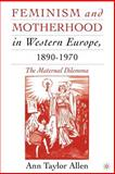 Feminism and Motherhood in Western Europe, 1890-1970 : The Maternal Dilemma, Allen, Ann Taylor, 0230602320