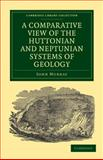 A Comparative View of the Huttonian and Neptunian Systems of Geology : In Answer to the Illustrations of the Huttonian Theory of the Earth, by Professor Playfair, Murray, John, 1108072321