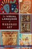 The Visual Language of Wabanaki Art, Jeanne Morningstar Kent, 1626192332