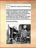 A Curious Research into the Element of Water; Containing Many Noble and Useful Experiments on That Fluid Body Being the Conjunctive Trials of Amb, Ambrose Godfrey, 1140992333