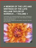A Memoir of the Life and Writings of the Late William Taylor of Norwich; Containing His Correspondence of Many Years with the Late, John Warden Robberds, 1154302334
