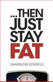 ...Then Just Stay Fat, Shannon Sorrels, 1477692339