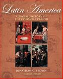 Latin America : A Social History of the Colonial Period, Brown, Jonathan C., 0534642330