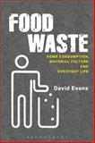 Food Waste : Home Consumption, Material Culture and Everyday Life, Evans, David and Bloomsbury Publishing Staff, 0857852337