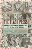 The Flash Press : Sporting Male Weeklies in 1840s New York, Cohen, Patricia Cline and Gilfoyle, Timothy J., 0226112330