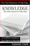 Knowledge: the Fifth Element of Hip Hop, Lamont Clark, 1494312336