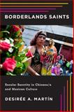 Borderlands Saints : Secular Sanctity in Chicano/a and Mexican Culture, Martín, Desirée A., 0813562333