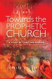 Towards the Prophetic Church : A Study of the Christian Mission, Hull, John M., 0334052343