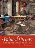 Painted Prints : The Revelation of Color in Northern Renaissance and Baroque Engravings, Etchings, and Woodcuts, Dackerman, Susan and Primeau, Thomas, 0271022345