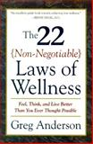 The 22 Non-Negotiable Laws of Wellness : Take Your Health into Your Own Hands to Feel, Think and Live Better Than You Ever Thought Possible, Anderson, Greg, 0062512358